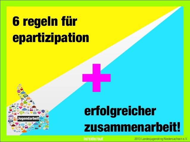 6 regeln fürepartizipation2013 Landesjugendring Niedersachsen e.V.erfolgreicherzusammenarbeit!+in/side/out