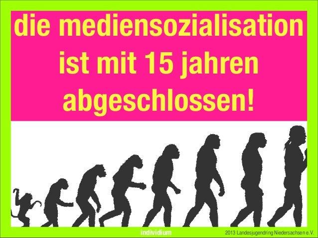 2013 Landesjugendring Niedersachsen e.V.die mediensozialisationist mit 15 jahrenabgeschlossen!individium