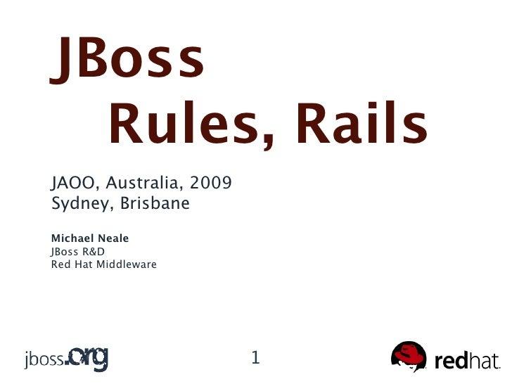 JBoss   Rules, Rails JAOO, Australia, 2009 Sydney, Brisbane Michael Neale JBoss R&D Red Hat Middleware                    ...