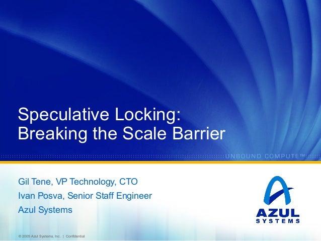 Speculative Locking: Breaking the Scale Barrier Gil Tene, VP Technology, CTO Ivan Posva, Senior Staff Engineer Azul System...