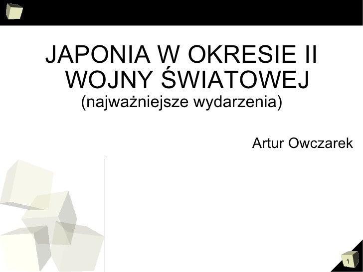 <ul><li>JAPONIA W OKRESIE II WOJNY ŚWIATOWEJ </li></ul><ul><li>(najważniejsze wydarzenia) </li></ul><ul><li>Artur Owczarek...