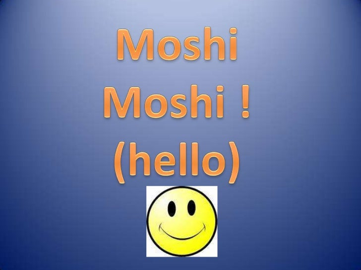 Moshi<br />Moshi !<br />(hello)<br />