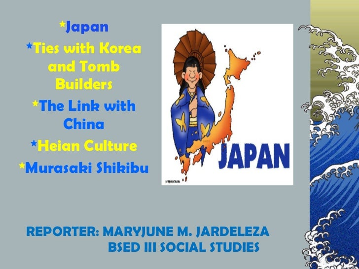 REPORTER: MARYJUNE M. JARDELEZA BSED III SOCIAL STUDIES * Japan * Ties with Korea and Tomb Builders * The Link with China ...