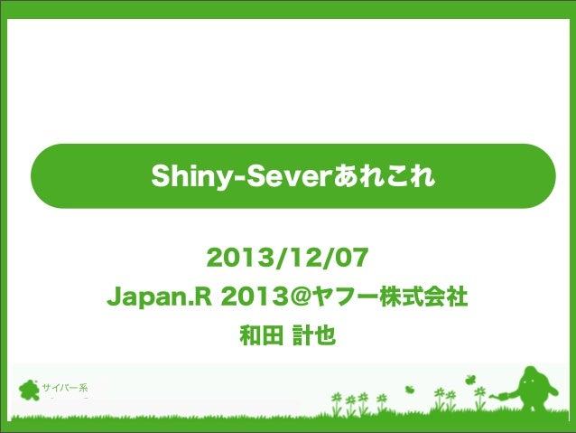 Shiny-Severあれこれ 2013/12/07 Japan.R 2013@ヤフー株式会社 和田 計也 サイバー系