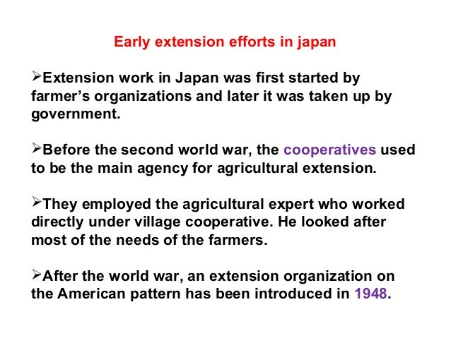 Early extension efforts in japan Extension work in Japan was first started by farmer's organizations and later it was tak...