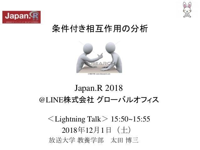 条件付き相互作用の分析 Japan.R 2018 @LINE株式会社 グローバルオフィス <Lightning Talk> 15:50~15:55 2018年12月1日(土) 放送大学 教養学部 太田 博三