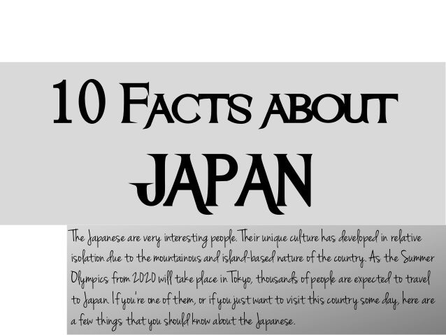10 Facts about  JAPAN The Japanese are very interesting people. Their unique culture has developed in relative isolation d...