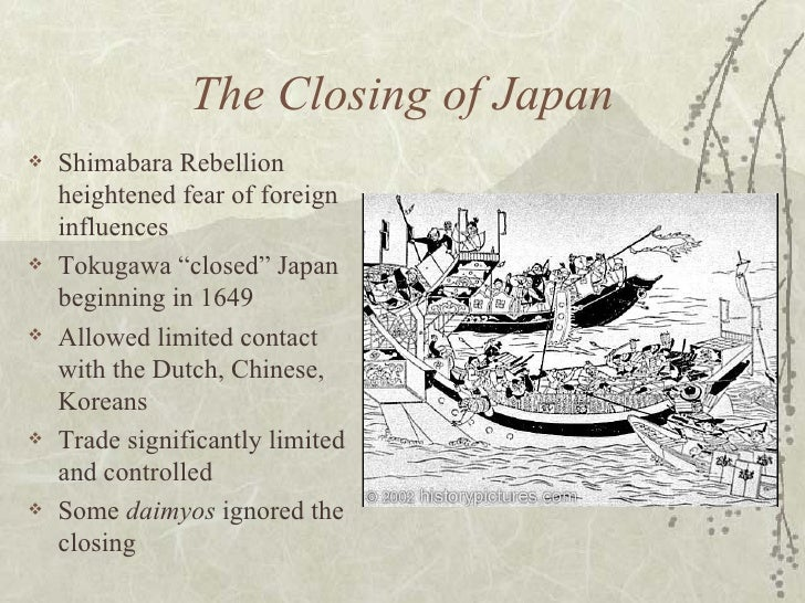 "The Closing of Japan <ul><li>Shimabara Rebellion heightened fear of foreign influences </li></ul><ul><li>Tokugawa ""closed""..."