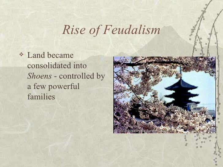 Rise of Feudalism <ul><li>Land became consolidated into  Shoens  - controlled by a few powerful families </li></ul>
