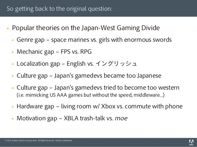 So getting back to the original question:  §   Popular theories on the Japan-West Gaming Divide        §   Genre gap ‒...