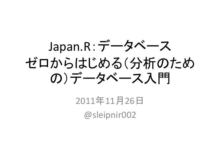 Japan.R:データベースゼロからはじめる(分析のため  の)データベース入門    2011年11月26日      @sleipnir002