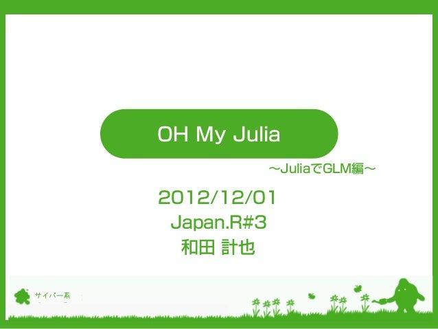 OH My Julia                 ~JuliaでGLM編~        2012/12/01         Japan.R#3          和田 計也サイバー系