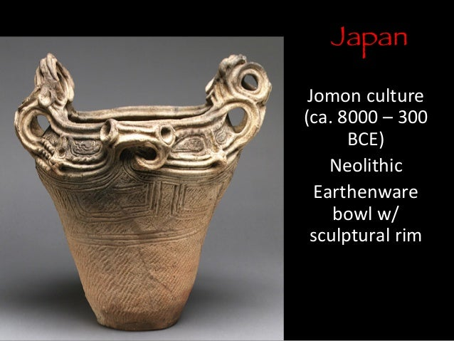 Japan  Jomon	   culture	    (ca.	   8000	   –	   300	    BCE)	    Neolithic	    Earthenware	    bowl	   w/ sculptural	   r...