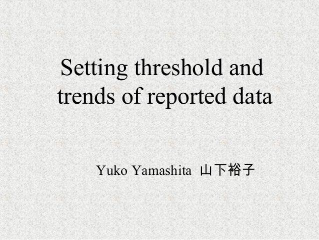 Setting threshold andtrends of reported dataYuko Yamashita 山下裕子