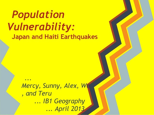 PopulationVulnerability: Japan and Haiti Earthquakes    ...   Mercy, Sunny, Alex, Wei   , and Teru        ... IB1 Geograph...