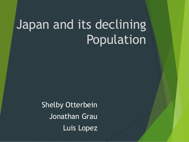 Japan and its declining Population Shelby Otterbein Jonathan Grau Luis Lopez