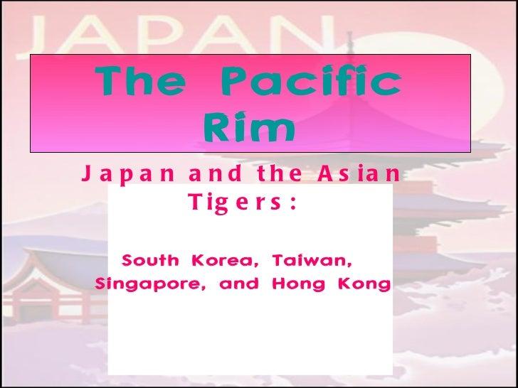 The Pacific Rim Japan and the Asian Tigers: South Korea, Taiwan,  Singapore, and Hong Kong