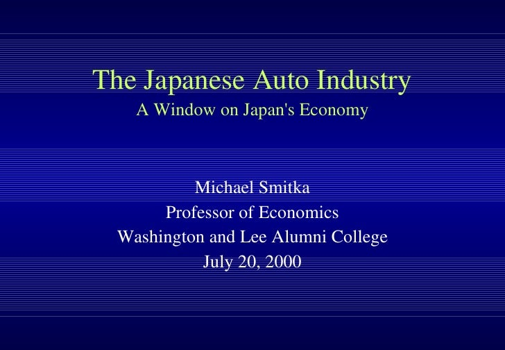 The Japanese Auto Industry A Window on Japan's Economy Michael Smitka Professor of Economics Washington and Lee Alumni Col...