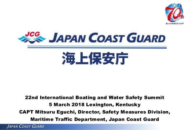 JAPAN COAST GUARD 22nd International Boating and Water Safety Summit 5 March 2018 Lexington, Kentucky CAPT Mitsuru Eguchi,...