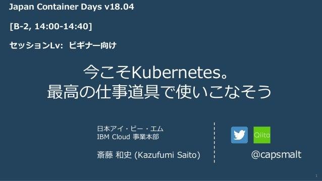 IBM Cloud © 2018 IBM Corporation 今こそKubernetes。 最⾼の仕事道具で使いこなそう ⽇本アイ・ビー・エム IBM Cloud 事業本部 斎藤 和史 (Kazufumi Saito) @capsmalt ...
