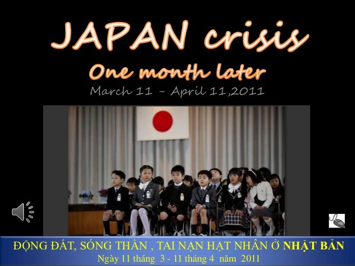 JAPAN crisis One month later<br />March 11 - April 11,2011<br />ĐỘNG ĐẤT, SÓNG THẦN , TAI NẠN HẠT NHÂN Ở NHẬT BẢN<br />Ngà...