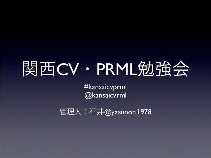 CV      PRML     #kansaicvprml     @kansaicvrml           @yasunori1978