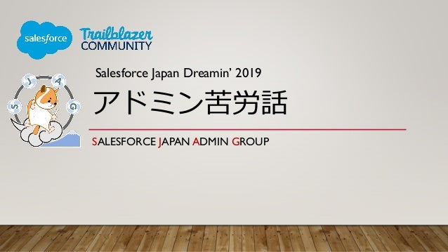 アドミン苦労話 SALESFORCE JAPAN ADMIN GROUP Salesforce Japan Dreamin' 2019