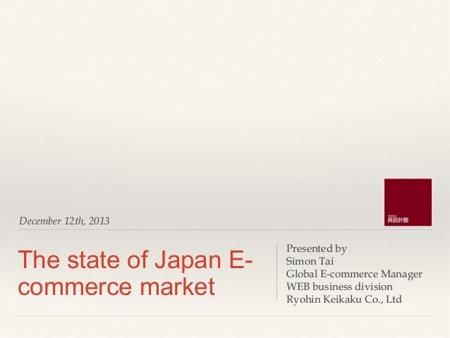 December 12th, 2013  The state of Japan Ecommerce market  Presented by Simon Tai Global E-commerce Manager WEB business di...