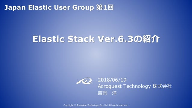 Elastic Stack Ver.6.3の紹介 2018/06/19 Acroquest Technology 株式会社 吉岡 洋 Copyright © Acroquest Technology Co., Ltd. All rights r...