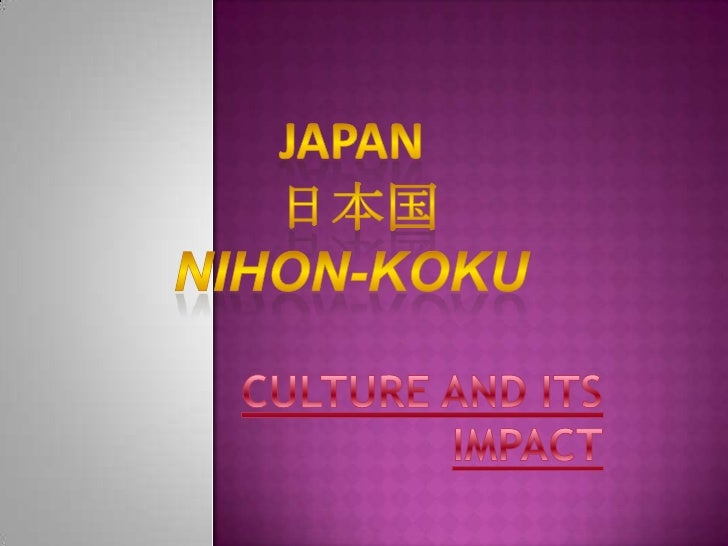 Japan <br />日本国Nihon-koku<br />CULTURE AND ITS IMPACT<br />