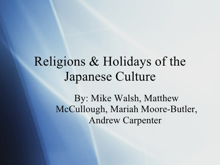 Religions & Holidays of the Japanese Culture By: Mike Walsh, Matthew McCullough, Mariah Moore-Butler, Andrew Carpenter