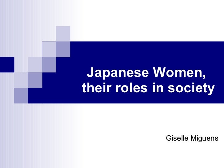 societies role upon the woman of Though, japan valued men over women, women played an important role in the society of medieval japan they were the backbone that protected and cared for their family.