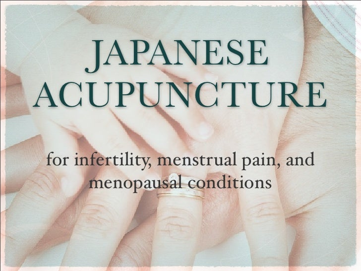 JAPANESEACUPUNCTUREfor infertility, menstrual pain, and      menopausal conditions