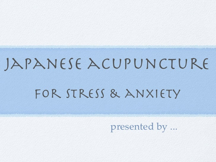 japanese acupuncture  for stress & anxiety            presented by ...