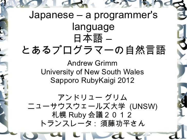 Japanese – a programmers         language         日本語 –とあるプログラマーの自然言語           Andrew Grimm   University of New South Wal...
