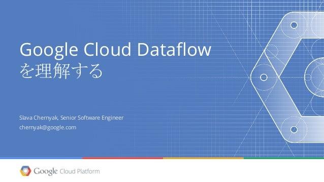 Google Cloud Dataflow を理解する Slava Chernyak, Senior Software Engineer chernyak@google.com
