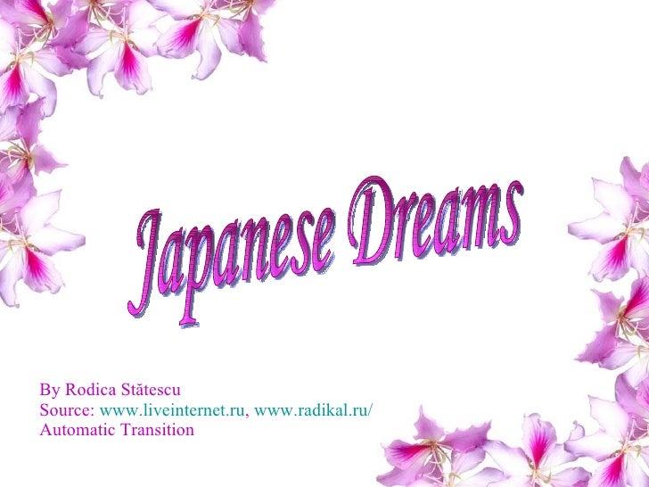 By Rodica St ătescu Source:  www.liveinternet.ru ,  www.radikal.ru/ Automatic Transition Japanese Dreams