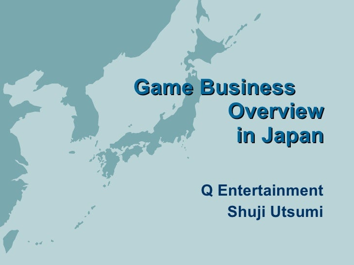 Game Business    Overview in Japan Q Entertainment Shuji Utsumi