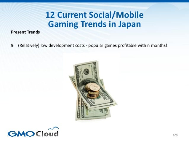 12 Current Social/Mobile                  Gaming Trends in JapanPresent Trends9. (Relatively) low development costs - popu...