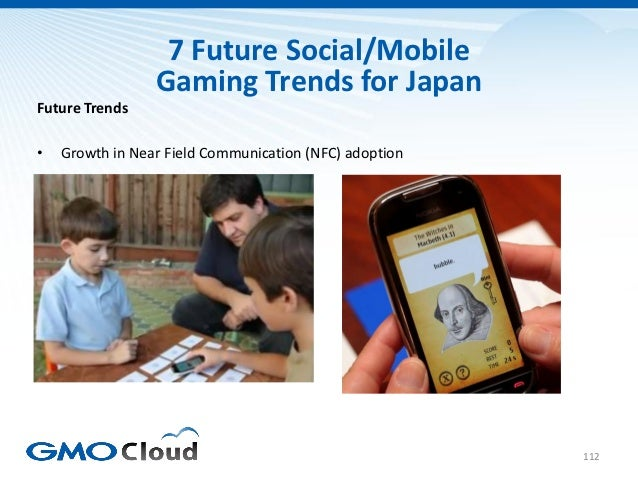7 Future Social/Mobile                 Gaming Trends for JapanFuture Trends•   Growth in Near Field Communication (NFC) ad...
