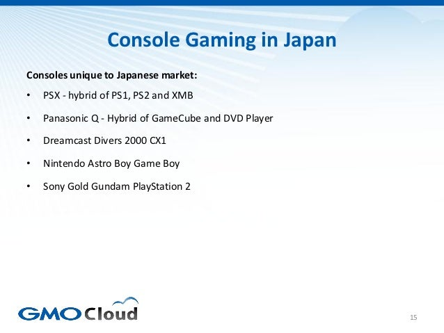 Console Gaming in JapanConsoles unique to Japanese market:•   PSX - hybrid of PS1, PS2 and XMB•   Panasonic Q - Hybrid of ...