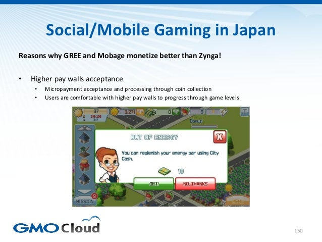 Social/Mobile Gaming in JapanReasons why GREE and Mobage monetize better than Zynga!•   Higher pay walls acceptance     • ...