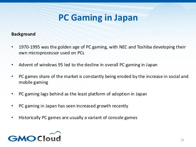 PC Gaming in JapanBackground•   1970-1995 was the golden age of PC gaming, with NEC and Toshiba developing their    own mi...