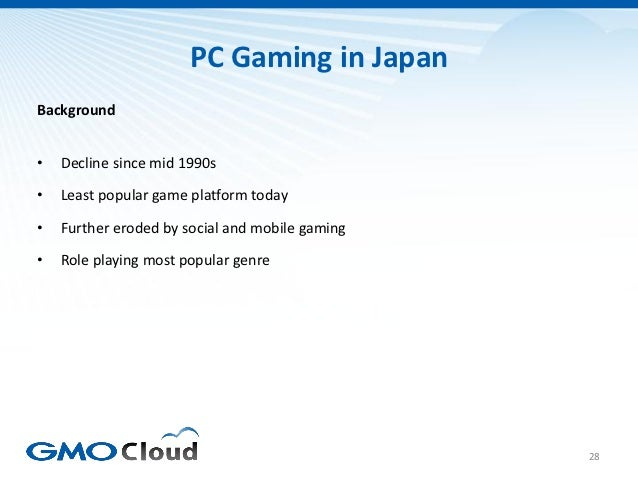 PC Gaming in JapanBackground•   Decline since mid 1990s•   Least popular game platform today•   Further eroded by social a...
