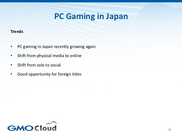 PC Gaming in JapanTrends•   PC gaming in Japan recently growing again•   Shift from physical media to online•   Shift from...