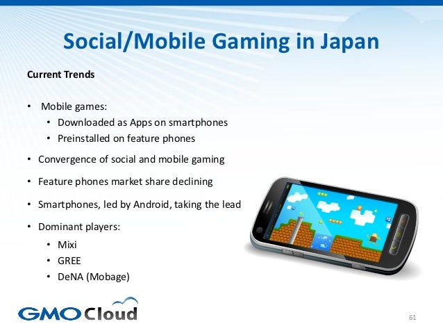 Social/Mobile Gaming in JapanCurrent Trends• Mobile games:   • Downloaded as Apps on smartphones   • Preinstalled on featu...