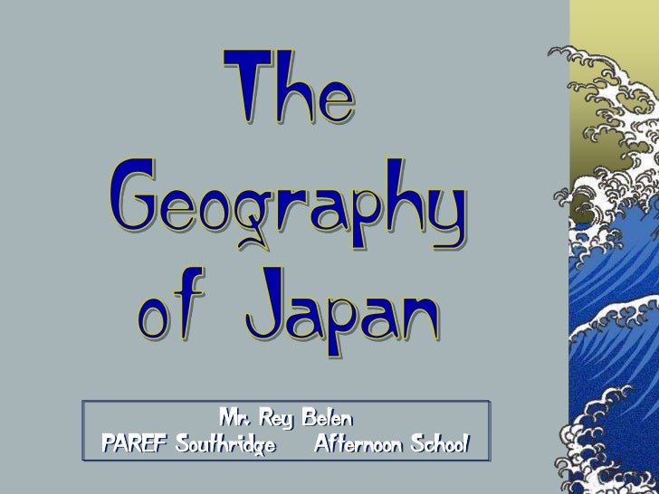 The<br />Geography<br />of Japan<br />Mr. Rey BelenPAREF Southridge    Afternoon School<br />
