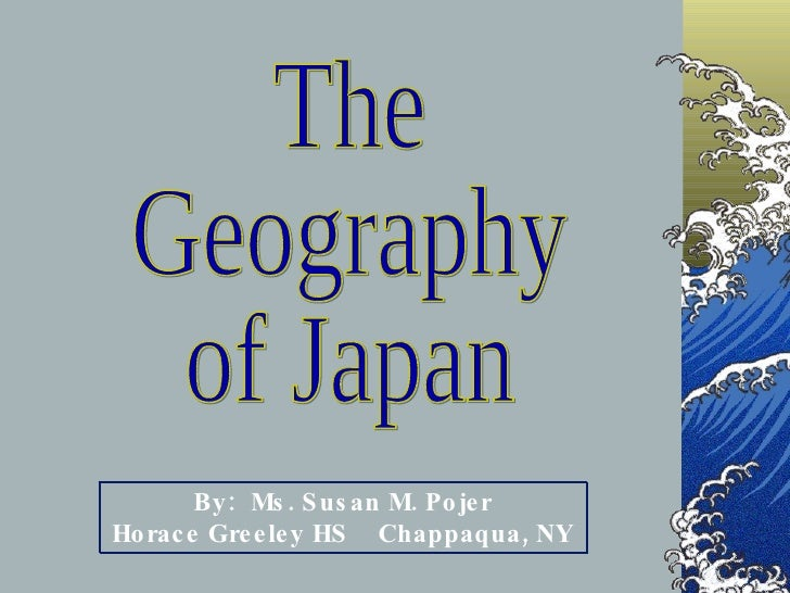 The Geography of Japan By:  Ms. Susan M. Pojer Horace Greeley HS  Chappaqua, NY