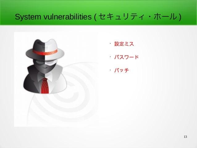 13 System vulnerabilities ( セキュリティ・ホール ) • 設定ミス • パスワード • パッチ
