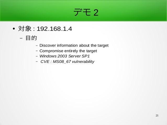 21 デモ 2 ● 対象 : 192.168.1.4 – 目的 – Discover information about the target – Compromise entirely the target – Windows 2003 Se...